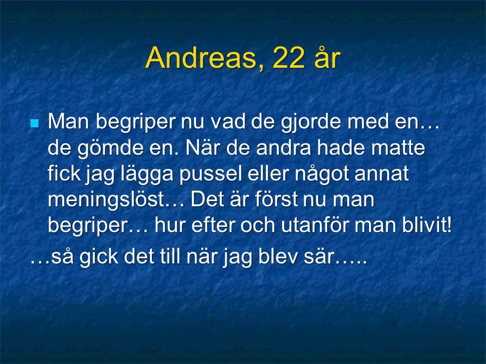Andreas, 22 år  Man begriper nu vad de gjorde med en… de gömde en. När de andra hade matte fick jag lägga pussel eller något annat meningslöst… Det ä
