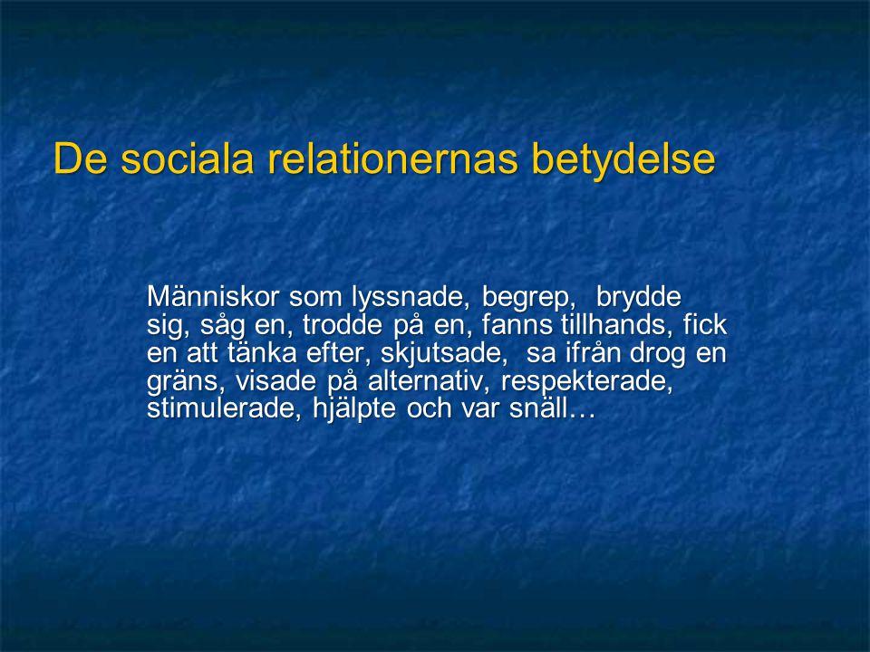 De sociala relationernas betydelse Människor som lyssnade, begrep, brydde sig, såg en, trodde på en, fanns tillhands, fick en att tänka efter, skjutsa