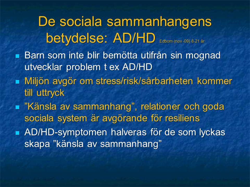 De sociala sammanhangens betydelse: AD/HD Edbom (nov -09) 8-21 år  Barn som inte blir bemötta utifrån sin mognad utvecklar problem t ex AD/HD  Miljö
