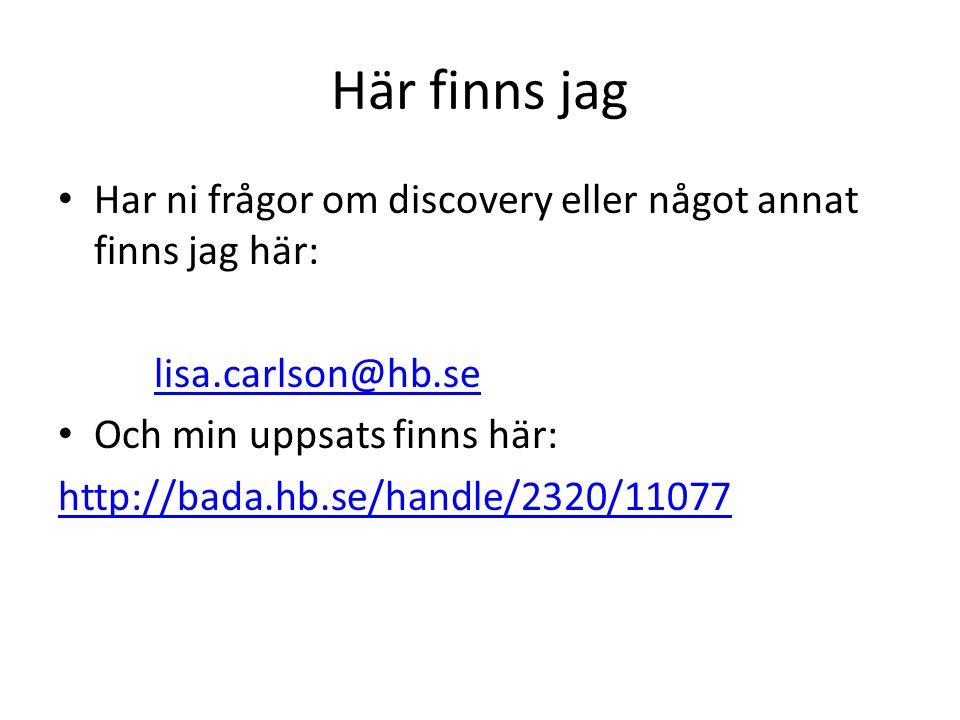 Här finns jag • Har ni frågor om discovery eller något annat finns jag här: lisa.carlson@hb.se • Och min uppsats finns här: http://bada.hb.se/handle/2320/11077