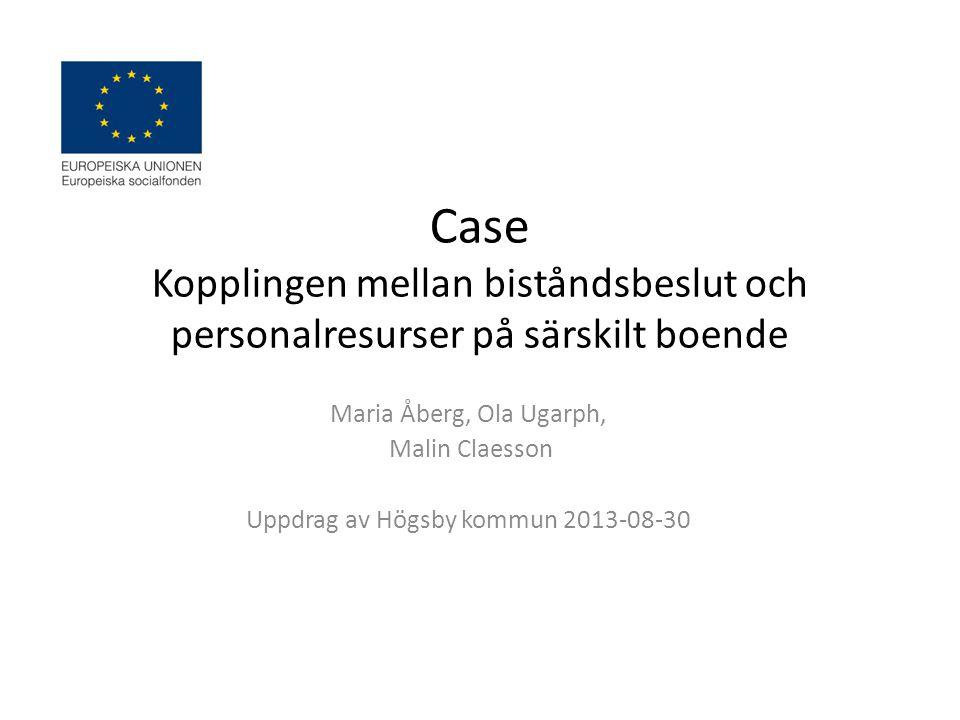 Case Kopplingen mellan biståndsbeslut och personalresurser på särskilt boende Maria Åberg, Ola Ugarph, Malin Claesson Uppdrag av Högsby kommun 2013-08-30