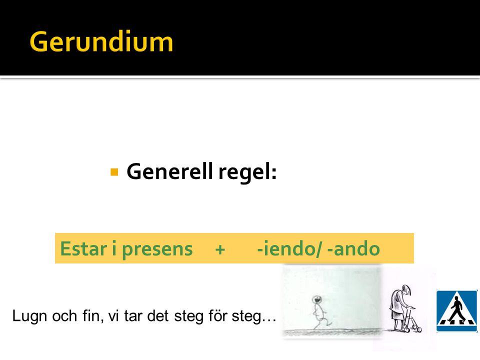  Generell regel: Estar i presens + -iendo/ -ando Lugn och fin, vi tar det steg för steg…