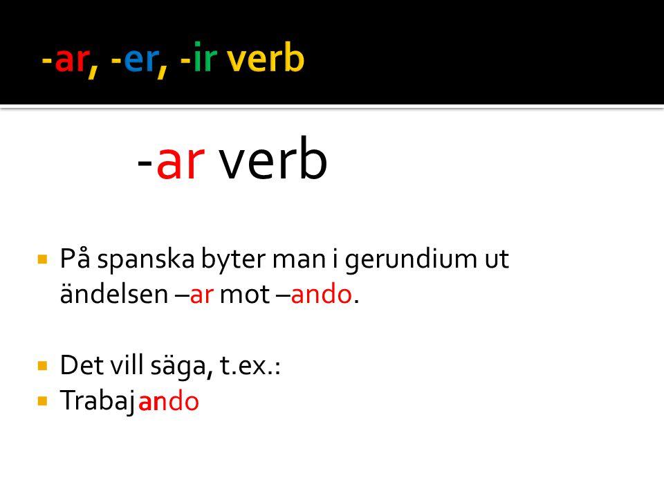  På spanska byter man i gerundium ut ändelsen –ar mot –ando.