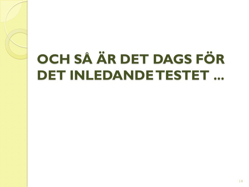 OCH SÅ ÄR DET DAGS FÖR DET INLEDANDE TESTET... 14