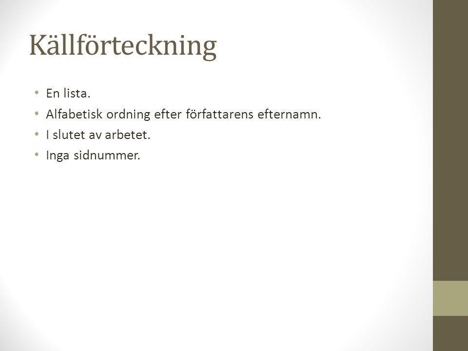 Källförteckning • En lista. • Alfabetisk ordning efter författarens efternamn. • I slutet av arbetet. • Inga sidnummer.