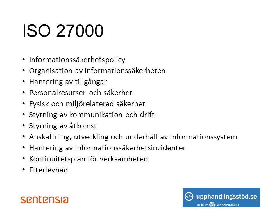 ISO 27000 • Informationssäkerhetspolicy • Organisation av informationssäkerheten • Hantering av tillgångar • Personalresurser och säkerhet • Fysisk och miljörelaterad säkerhet • Styrning av kommunikation och drift • Styrning av åtkomst • Anskaffning, utveckling och underhåll av informationssystem • Hantering av informationssäkerhetsincidenter • Kontinuitetsplan för verksamheten • Efterlevnad 45
