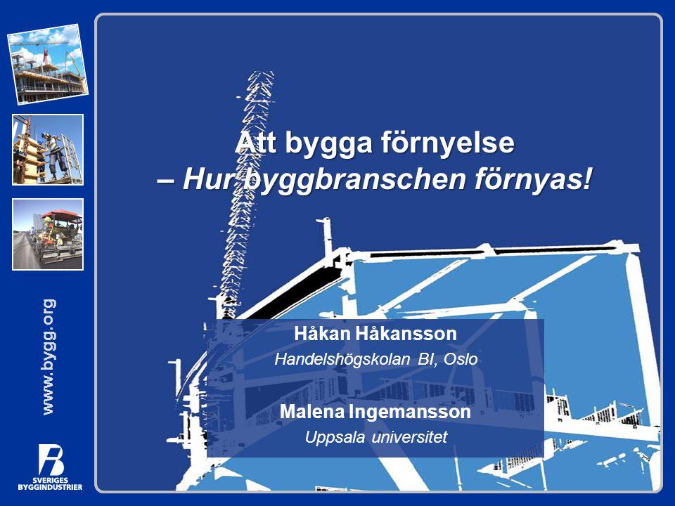 www.bygg.org Att bygga förnyelse – Hur byggbranschen förnyas! Håkan Håkansson Handelshögskolan BI, Oslo Malena Ingemansson Uppsala universitet