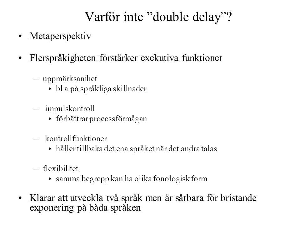 """Varför inte """"double delay""""? •Metaperspektiv •Flerspråkigheten förstärker exekutiva funktioner –uppmärksamhet •bl a på språkliga skillnader – impulskon"""