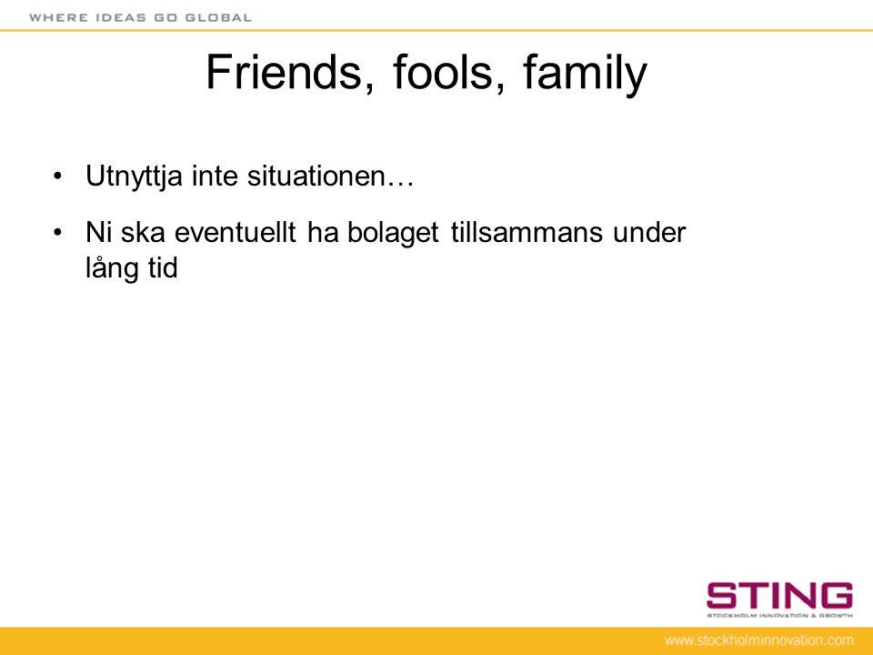 Friends, fools, family •Utnyttja inte situationen… •Ni ska eventuellt ha bolaget tillsammans under lång tid