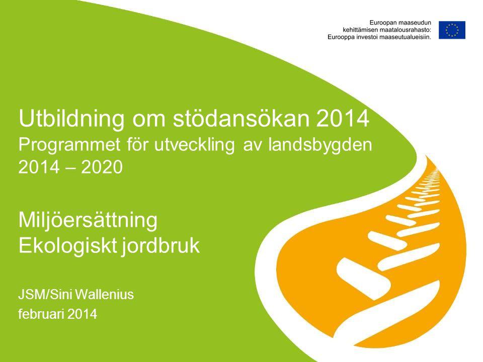 JSM/Sini Wallenius februari 2014 Utbildning om stödansökan 2014 Programmet för utveckling av landsbygden 2014 – 2020 Miljöersättning Ekologiskt jordbr