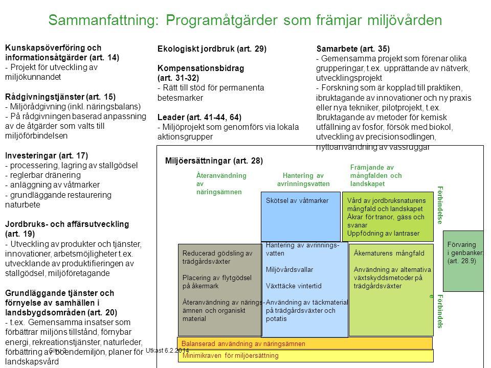 Miljöersättningar - mål 1, 2, 3 och 6 •Förenkling och exaktare styrning jämfört med dagens läge – på områdes- och skiftesnivå -Större åtgärdshelheter och sammanslagning av likartade åtgärder -Stärkt förbindelseförfarande och minskat avtalsförfarande •Miljöförbindelse: -Balanserad användning av näringsämnen på gårdsnivå och -Skiftesvisa åtgärder från tre linjer: återanvändning av näringsämnen, hantering av avrinningsvatten, naturens mångfald och landskapet -Femårigt avtal -Minsta åkerareal 5 ha, för trädgårdsväxter 1 ha -Åkern ska vara stödberättigande i fråga om programbaserade ersättningar -Ingen uppdelning i växtodlings- och husdjursgårdar -Ingen åldersgräns Sivu 4luonnos 6.2.2014