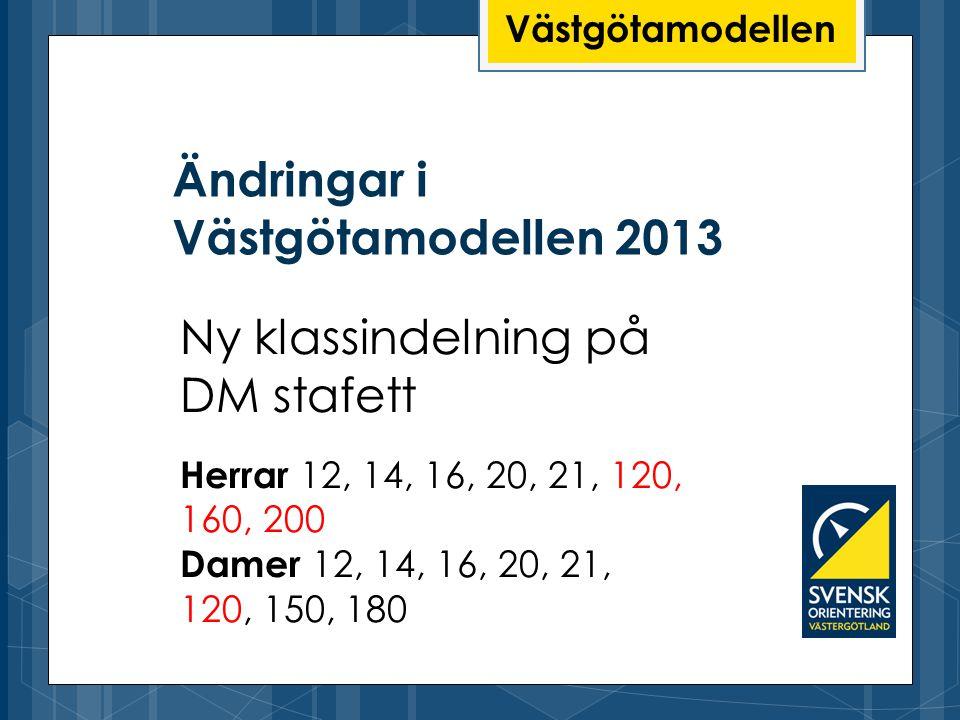 Ändringar i Västgötamodellen 2013 Västgötamodellen Ny klassindelning på DM stafett Herrar 12, 14, 16, 20, 21, 120, 160, 200 Damer 12, 14, 16, 20, 21,