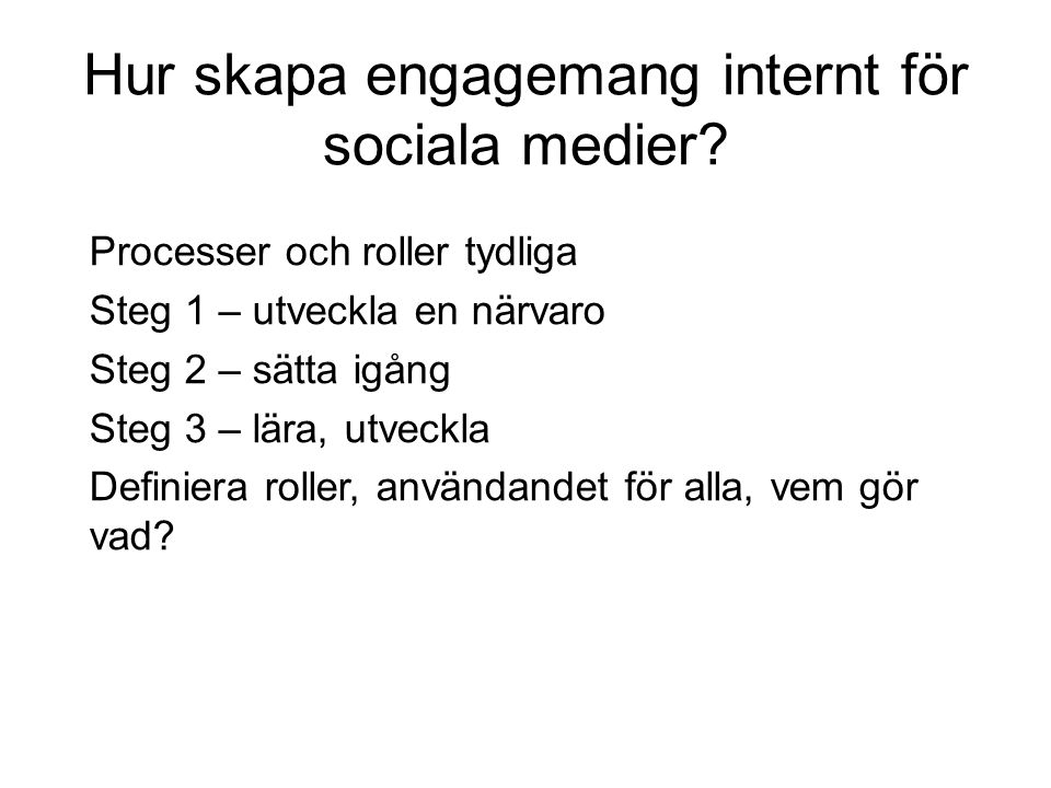 Hur skapa engagemang internt för sociala medier? Processer och roller tydliga Steg 1 – utveckla en närvaro Steg 2 – sätta igång Steg 3 – lära, utveckl