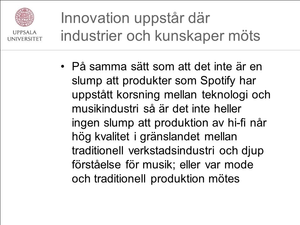 Innovation uppstår där industrier och kunskaper möts •På samma sätt som att det inte är en slump att produkter som Spotify har uppstått korsning mellan teknologi och musikindustri så är det inte heller ingen slump att produktion av hi-fi når hög kvalitet i gränslandet mellan traditionell verkstadsindustri och djup förståelse för musik; eller var mode och traditionell produktion mötes