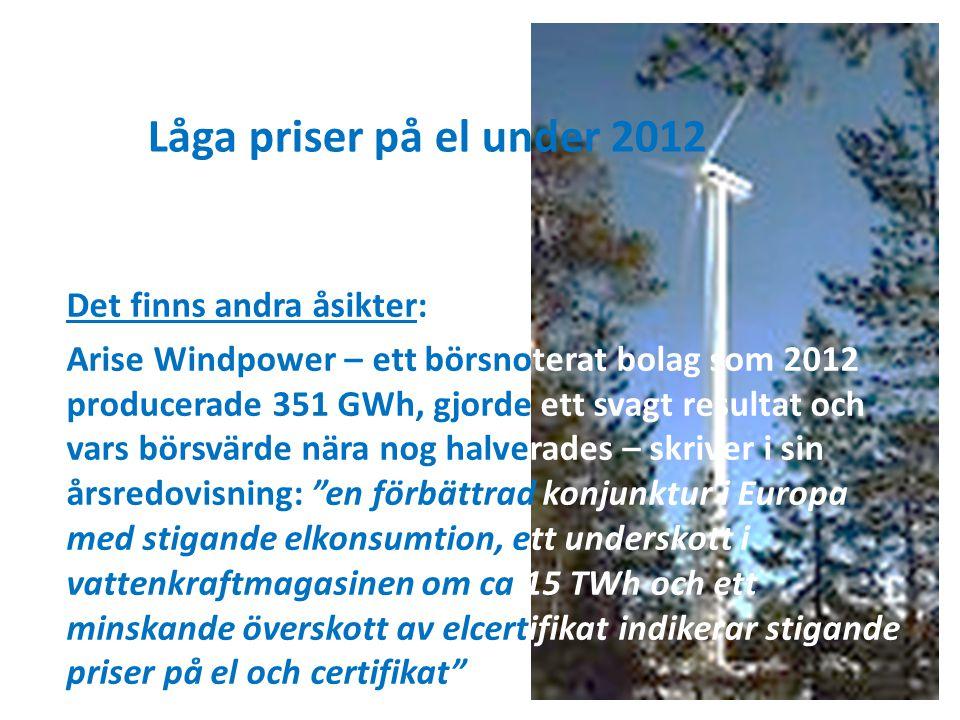 Låga priser på el under 2012 Det finns andra åsikter: Arise Windpower – ett börsnoterat bolag som 2012 producerade 351 GWh, gjorde ett svagt resultat och vars börsvärde nära nog halverades – skriver i sin årsredovisning: en förbättrad konjunktur i Europa med stigande elkonsumtion, ett underskott i vattenkraftmagasinen om ca 15 TWh och ett minskande överskott av elcertifikat indikerar stigande priser på el och certifikat