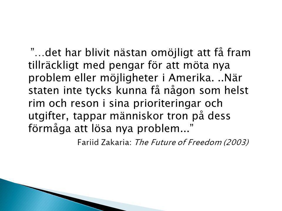 …det har blivit nästan omöjligt att få fram tillräckligt med pengar för att möta nya problem eller möjligheter i Amerika...När staten inte tycks kunna få någon som helst rim och reson i sina prioriteringar och utgifter, tappar människor tron på dess förmåga att lösa nya problem... Fariid Zakaria: The Future of Freedom (2003)
