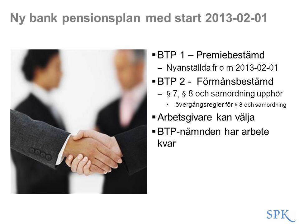 Ny bank pensionsplan med start 2013-02-01  BTP 1 – Premiebestämd –Nyanställda fr o m 2013-02-01  BTP 2 - Förmånsbestämd –§ 7, § 8 och samordning upp