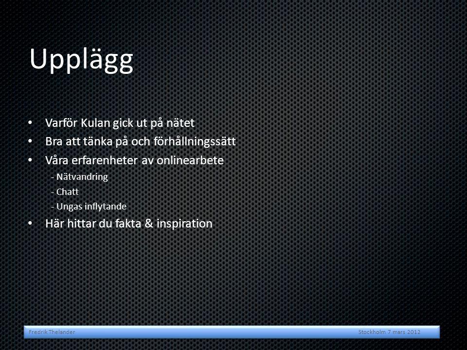 • Varför Kulan gick ut på nätet • Bra att tänka på och förhållningssätt • Våra erfarenheter av onlinearbete - Nätvandring - Chatt - Ungas inflytande • Här hittar du fakta & inspiration Upplägg Fredrik Thelander Stockholm 7 mars 2012