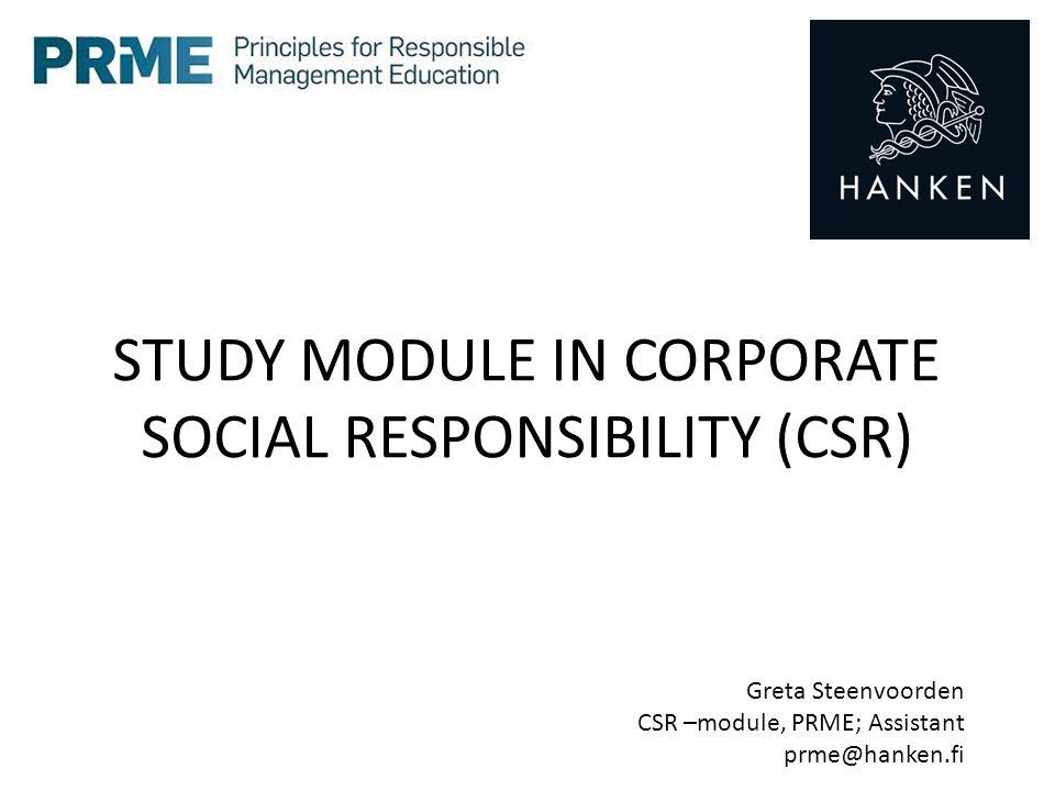 STUDY MODULE IN CORPORATE SOCIAL RESPONSIBILITY (CSR) Greta Steenvoorden CSR –module, PRME; Assistant prme@hanken.fi