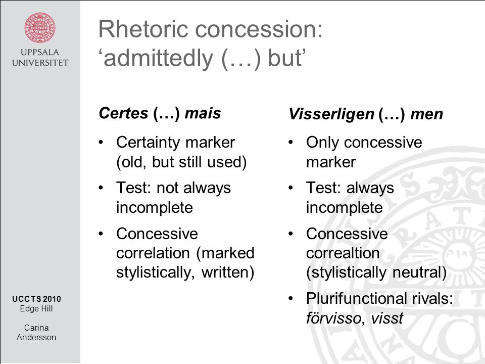 Certes (…) mais •Certainty marker (old, but still used) •Test: not always incomplete •Concessive correlation (marked stylistically, written) Visserligen (…) men •Only concessive marker •Test: always incomplete •Concessive correaltion (stylistically neutral) •Plurifunctional rivals: förvisso, visst Rhetoric concession: 'admittedly (…) but' UCCTS 2010 Edge Hill Carina Andersson