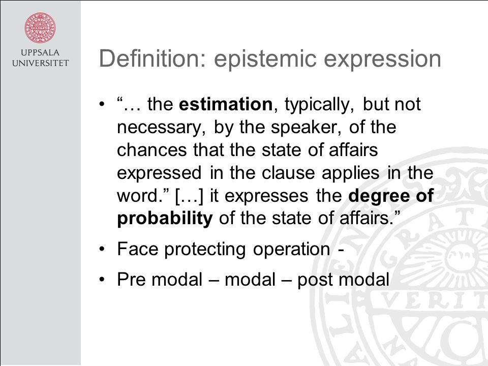 Definition: epistemic expression • … the estimation, typically, but not necessary, by the speaker, of the chances that the state of affairs expressed in the clause applies in the word. […] it expresses the degree of probability of the state of affairs. •Face protecting operation - •Pre modal – modal – post modal