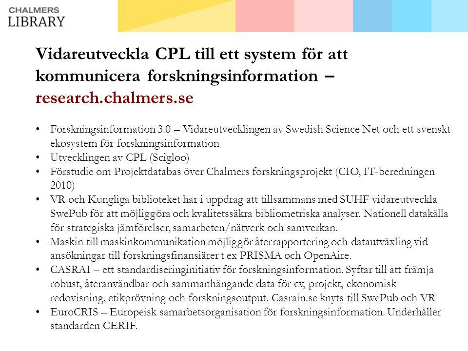 Vidareutveckla CPL till ett system för att kommunicera forskningsinformation – research.chalmers.se • Forskningsinformation 3.0 – Vidareutvecklingen av Swedish Science Net och ett svenskt ekosystem för forskningsinformation • Utvecklingen av CPL (Scigloo) • Förstudie om Projektdatabas över Chalmers forskningsprojekt (CIO, IT-beredningen 2010) • VR och Kungliga biblioteket har i uppdrag att tillsammans med SUHF vidareutveckla SwePub för att möjliggöra och kvalitetssäkra bibliometriska analyser.