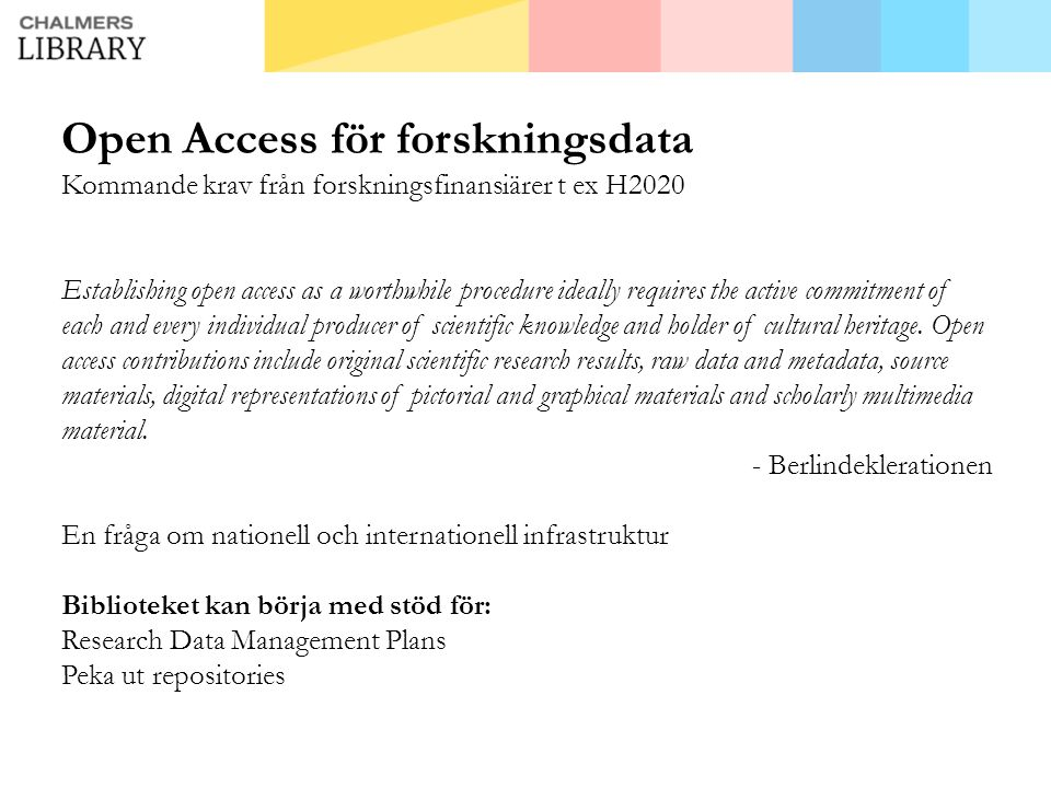 Open Access för forskningsdata Kommande krav från forskningsfinansiärer t ex H2020 Establishing open access as a worthwhile procedure ideally requires the active commitment of each and every individual producer of scientific knowledge and holder of cultural heritage.