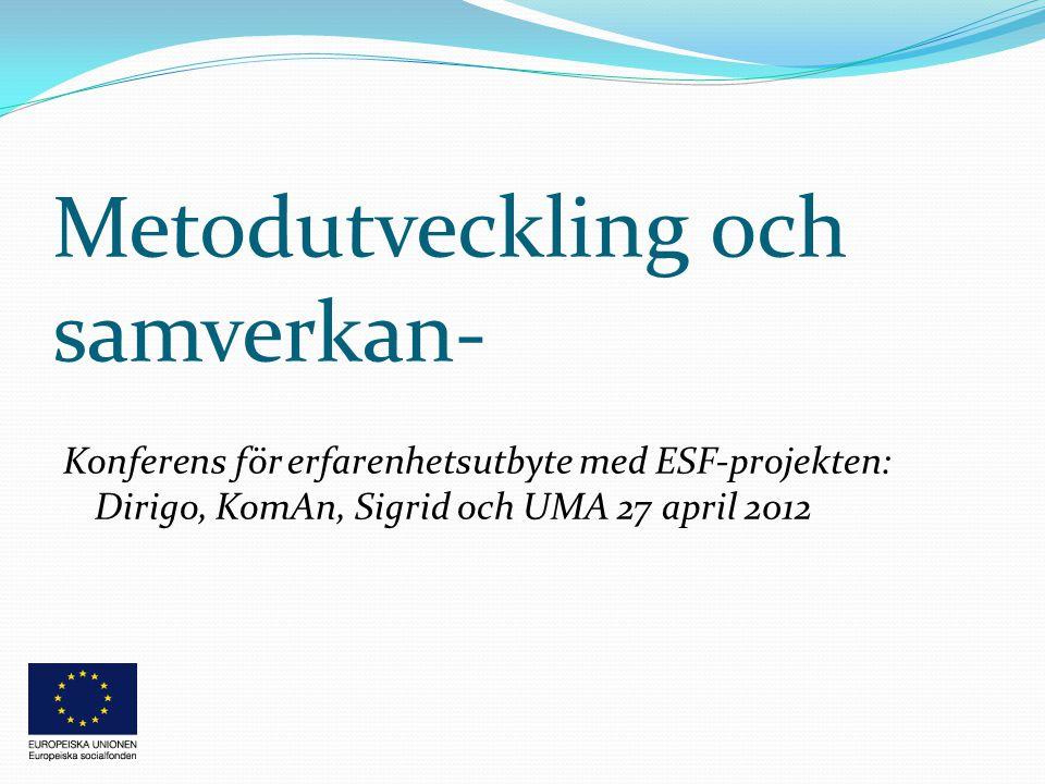 Metodutveckling och samverkan- Konferens för erfarenhetsutbyte med ESF-projekten: Dirigo, KomAn, Sigrid och UMA 27 april 2012