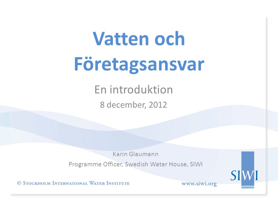 Vatten och Företagsansvar Karin Glaumann Programme Officer, Swedish Water House, SIWI En introduktion 8 december, 2012