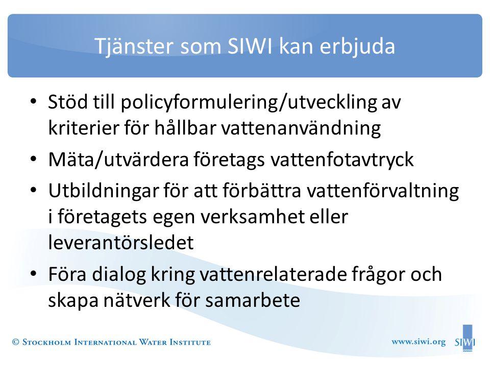 Tjänster som SIWI kan erbjuda • Stöd till policyformulering/utveckling av kriterier för hållbar vattenanvändning • Mäta/utvärdera företags vattenfotavtryck • Utbildningar för att förbättra vattenförvaltning i företagets egen verksamhet eller leverantörsledet • Föra dialog kring vattenrelaterade frågor och skapa nätverk för samarbete