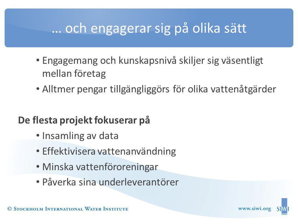 … och engagerar sig på olika sätt • Engagemang och kunskapsnivå skiljer sig väsentligt mellan företag • Alltmer pengar tillgängliggörs för olika vattenåtgärder De flesta projekt fokuserar på • Insamling av data • Effektivisera vattenanvändning • Minska vattenföroreningar • Påverka sina underleverantörer