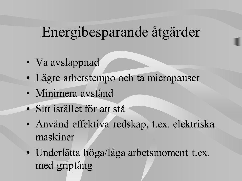 Energibesparande åtgärder •Va avslappnad •Lägre arbetstempo och ta micropauser •Minimera avstånd •Sitt istället för att stå •Använd effektiva redskap,