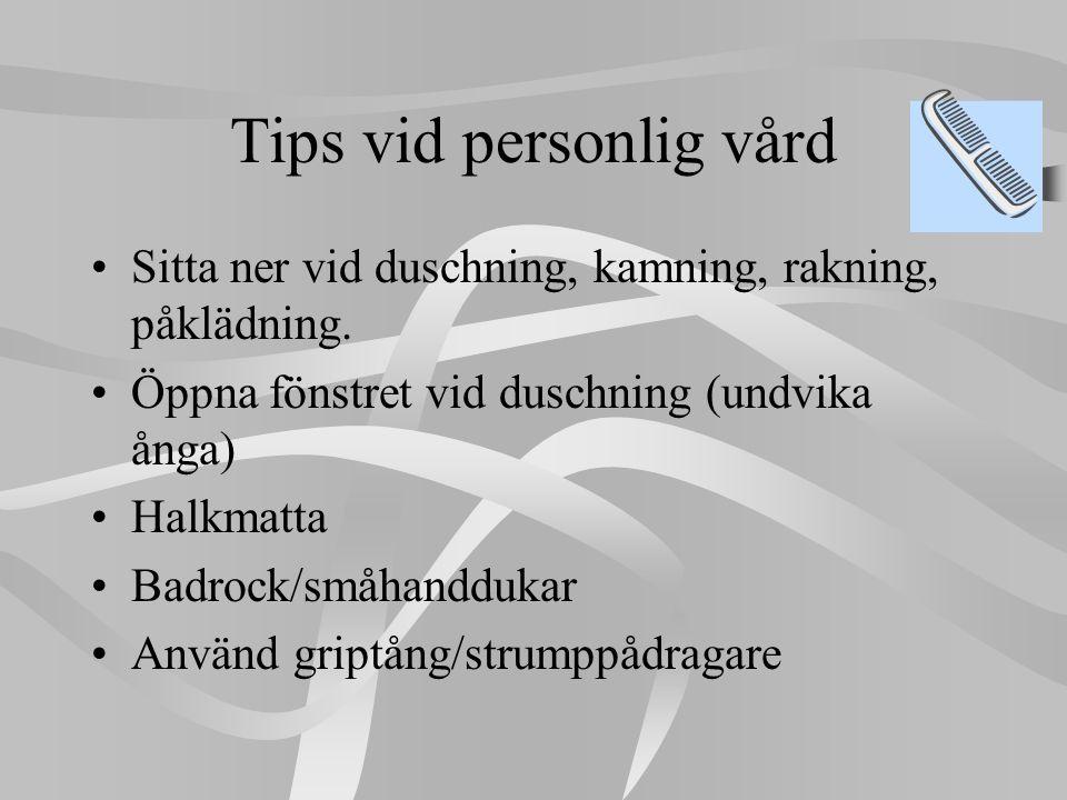 Tips vid personlig vård •Sitta ner vid duschning, kamning, rakning, påklädning. •Öppna fönstret vid duschning (undvika ånga) •Halkmatta •Badrock/småha