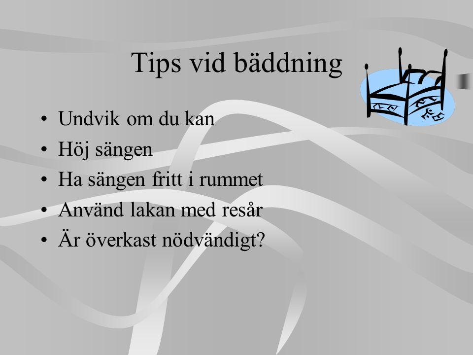 Tips vid bäddning •Undvik om du kan •Höj sängen •Ha sängen fritt i rummet •Använd lakan med resår •Är överkast nödvändigt?