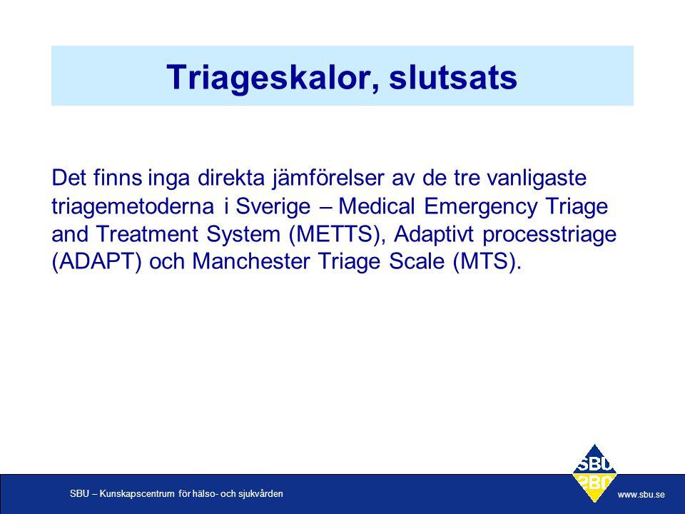 SBU – Kunskapscentrum för hälso- och sjukvården www.sbu.se Triageskalor, slutsats Det finns inga direkta jämförelser av de tre vanligaste triagemetoderna i Sverige – Medical Emergency Triage and Treatment System (METTS), Adaptivt processtriage (ADAPT) och Manchester Triage Scale (MTS).