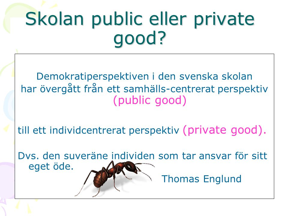 Skolan public eller private good? Demokratiperspektiven i den svenska skolan har övergått från ett samhälls-centrerat perspektiv (public good) till et