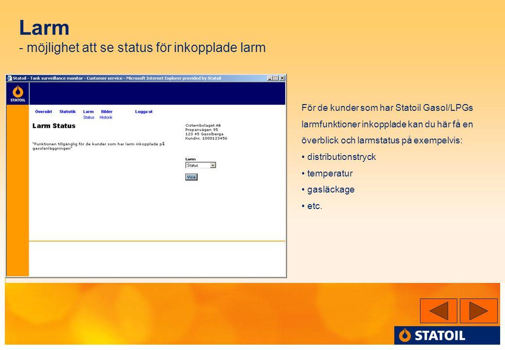 Larm - möjlighet att se status för inkopplade larm För de kunder som har Statoil Gasol/LPGs larmfunktioner inkopplade kan du här få en överblick och larmstatus på exempelvis: • distributionstryck • temperatur • gasläckage • etc.