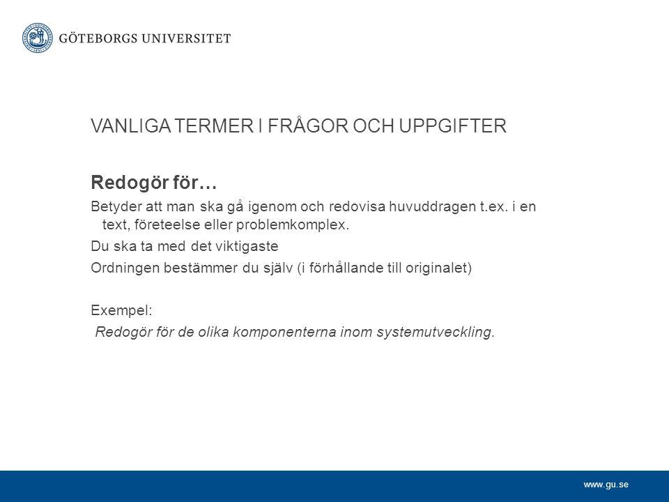 www.gu.se VANLIGA TERMER I FRÅGOR OCH UPPGIFTER Redogör för… Betyder att man ska gå igenom och redovisa huvuddragen t.ex.