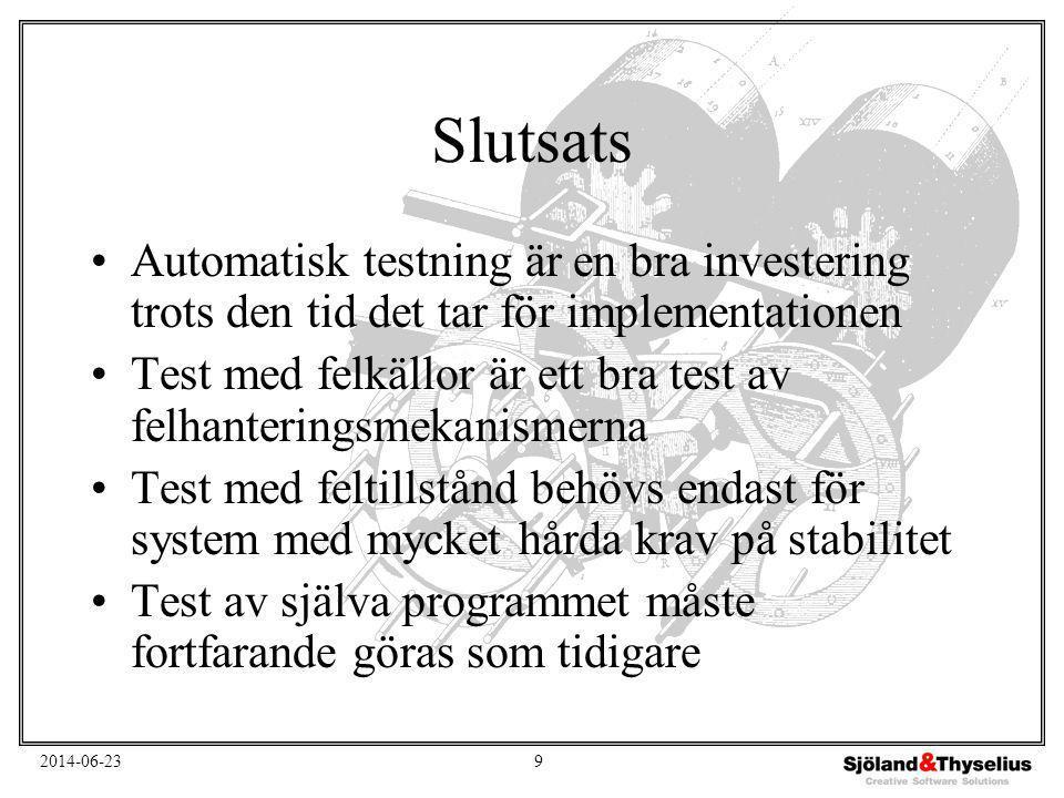 2014-06-239 Slutsats •Automatisk testning är en bra investering trots den tid det tar för implementationen •Test med felkällor är ett bra test av felhanteringsmekanismerna •Test med feltillstånd behövs endast för system med mycket hårda krav på stabilitet •Test av själva programmet måste fortfarande göras som tidigare