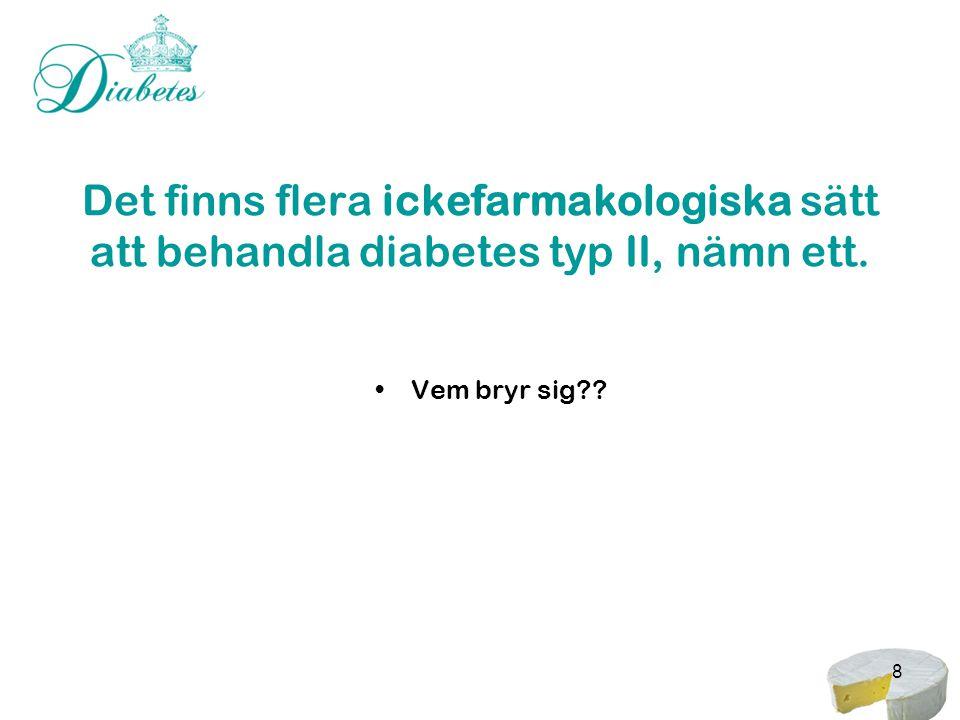 8 Det finns flera ickefarmakologiska sätt att behandla diabetes typ II, nämn ett. •Vem bryr sig??