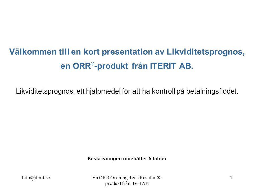 Info@iterit.seEn ORR Ordning Reda Resultat®- produkt från Iterit AB 1 Välkommen till en kort presentation av Likviditetsprognos, en ORR ® -produkt från ITERIT AB.