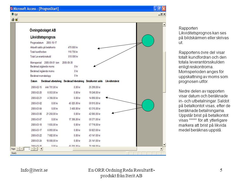 Info@iterit.seEn ORR Ordning Reda Resultat®- produkt från Iterit AB 5 Rapporten Likviditetsprognos kan ses på bildskärmen eller skrivas ut.