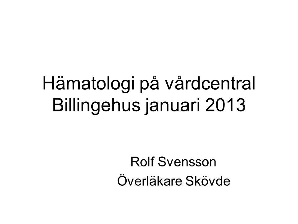 Hämatologi på vårdcentral Billingehus januari 2013 Rolf Svensson Överläkare Skövde