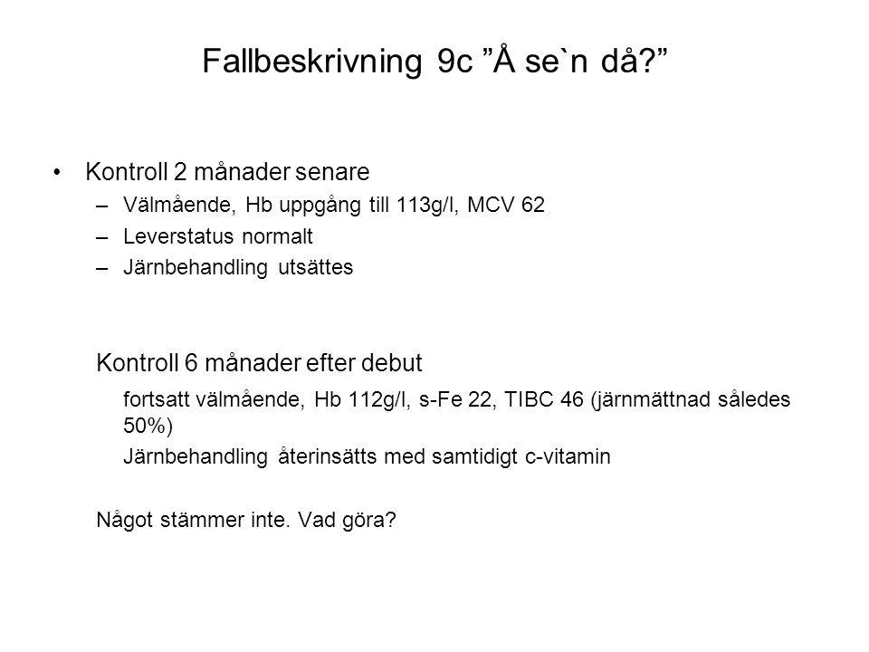 """Fallbeskrivning 9c """"Å se`n då?"""" •Kontroll 2 månader senare –Välmående, Hb uppgång till 113g/l, MCV 62 –Leverstatus normalt –Järnbehandling utsättes Ko"""