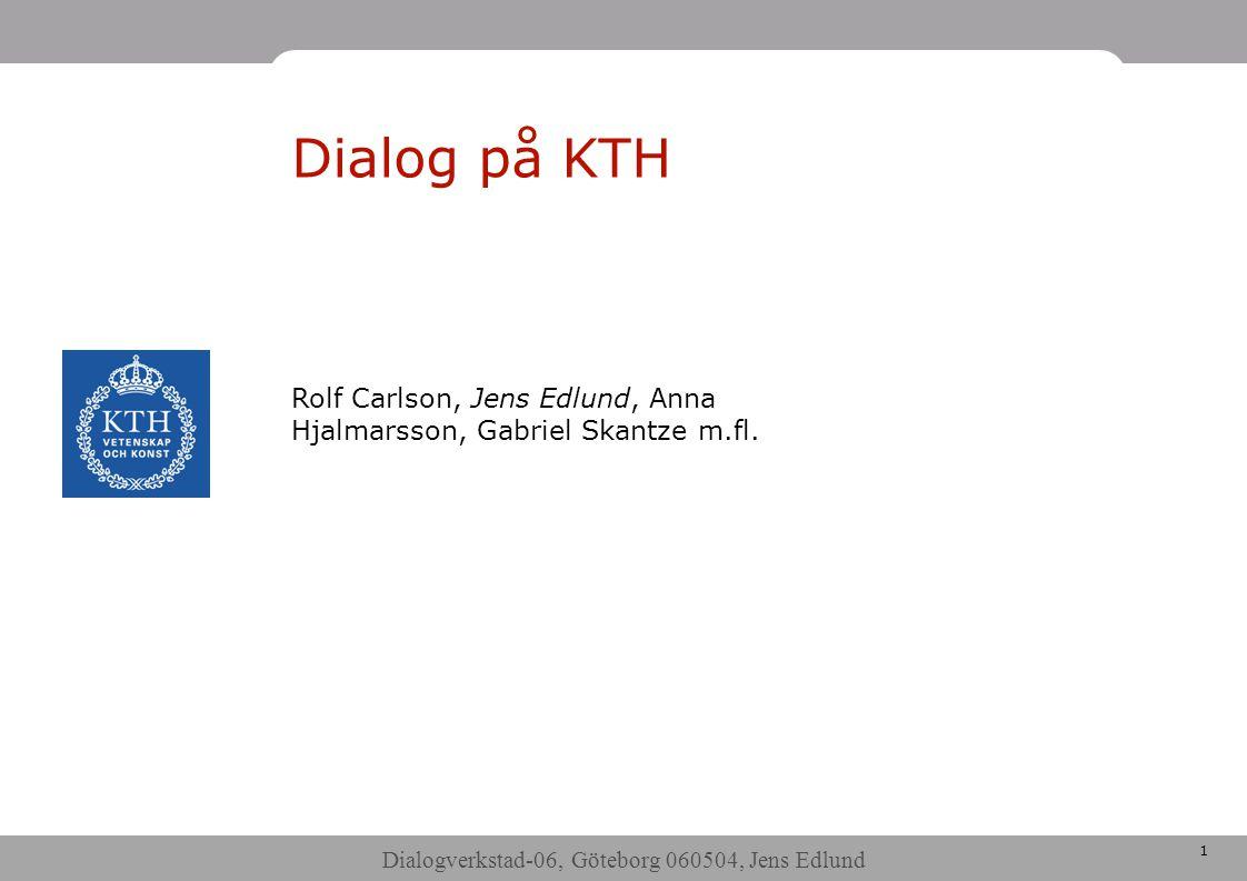 Dialogverkstad-06, Göteborg 060504, Jens Edlund 1 Dialog på KTH Rolf Carlson, Jens Edlund, Anna Hjalmarsson, Gabriel Skantze m.fl.