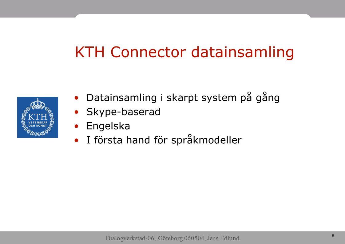 Dialogverkstad-06, Göteborg 060504, Jens Edlund 8 KTH Connector datainsamling •Datainsamling i skarpt system på gång •Skype-baserad •Engelska •I första hand för språkmodeller