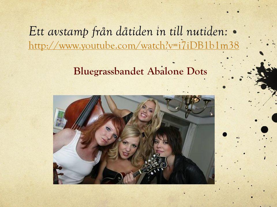 Ett avstamp från dåtiden in till nutiden: http://www.youtube.com/watch?v=i7iDB1b1m38 http://www.youtube.com/watch?v=i7iDB1b1m38 Bluegrassbandet Abalon