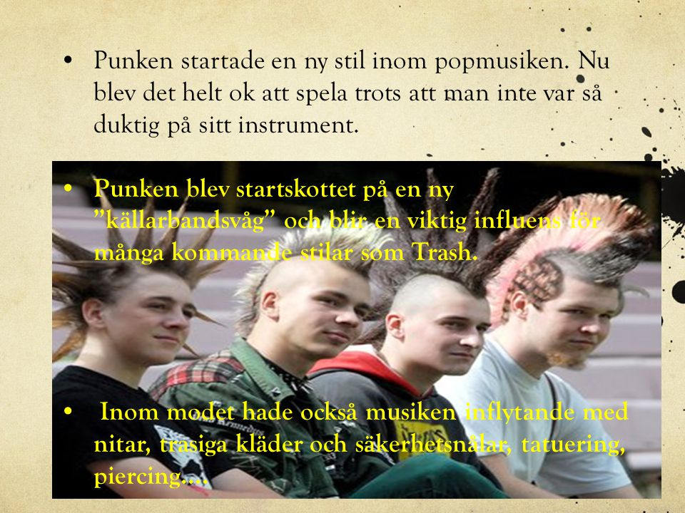 •Punken startade en ny stil inom popmusiken. Nu blev det helt ok att spela trots att man inte var så duktig på sitt instrument. • Punken blev startsko