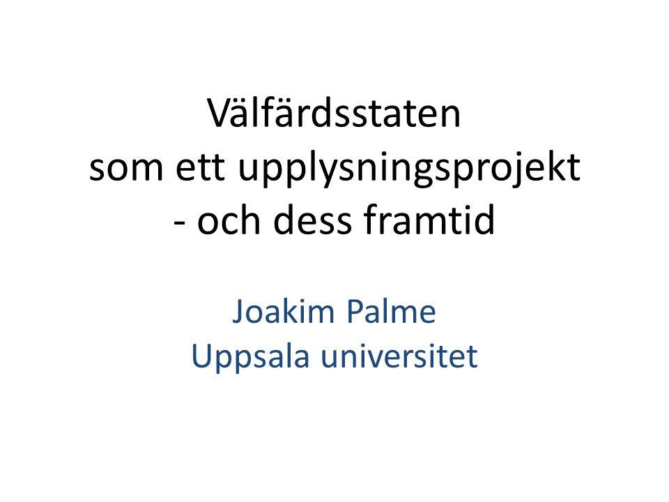 Välfärdsstaten som ett upplysningsprojekt - och dess framtid Joakim Palme Uppsala universitet
