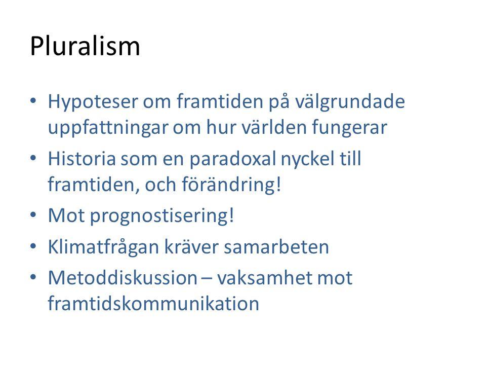 Pluralism • Hypoteser om framtiden på välgrundade uppfattningar om hur världen fungerar • Historia som en paradoxal nyckel till framtiden, och förändr